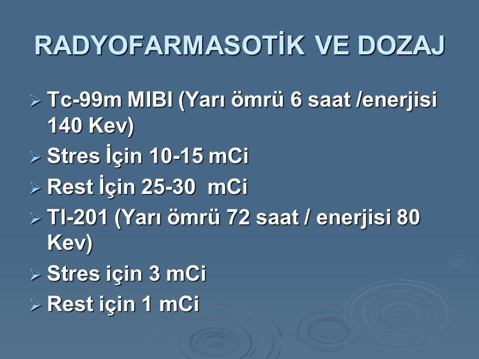 RADYOFARMASOTİK VE DOZAJ  Tc-99m MIBI (Yarı ömrü 6 saat /enerjisi 140 Kev)  Stres İçin 10-15 mCi  Rest İçin 25-30 mCi  Tl-201 (Yarı ömrü 72 saat / enerjisi 80 Kev)  Stres için 3 mCi  Rest için 1 mCi