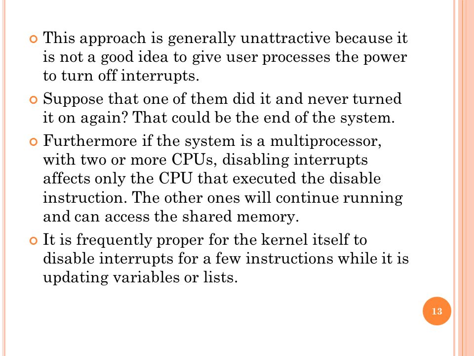 This approach is generally unattractive because it is not a good idea to give user processes the power to turn off interrupts. Suppose that one of the