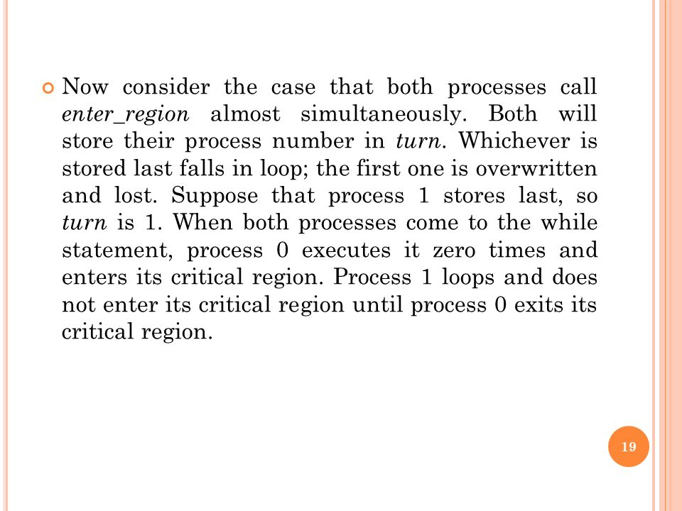 Now consider the case that both processes call enter_region almost simultaneously. Both will store their process number in turn. Whichever is stored l