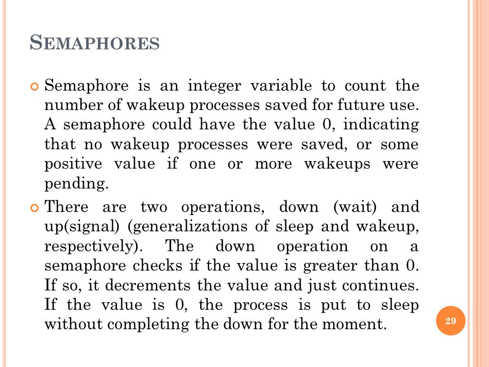 S EMAPHORES Semaphore is an integer variable to count the number of wakeup processes saved for future use. A semaphore could have the value 0, indicat