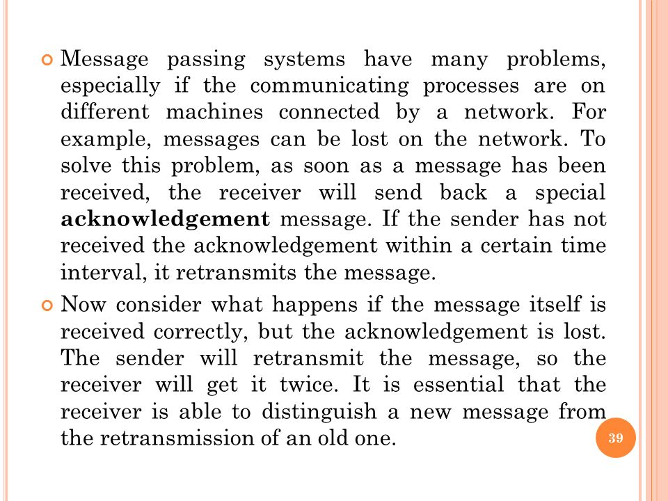 Message passing systems have many problems, especially if the communicating processes are on different machines connected by a network. For example, m