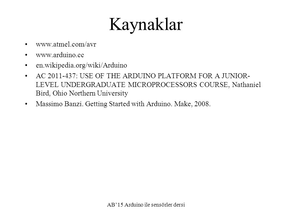 Kaynaklar www.atmel.com/avr www.arduino.cc en.wikipedia.org/wiki/Arduino AC 2011-437: USE OF THE ARDUINO PLATFORM FOR A JUNIOR- LEVEL UNDERGRADUATE MI