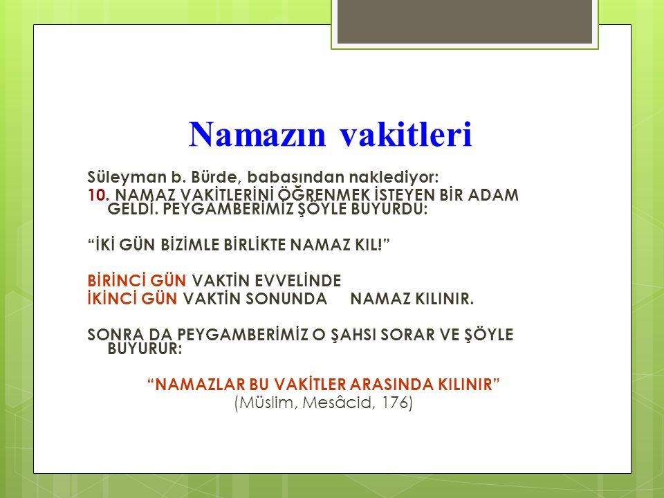 """Namazın vakitleri Süleyman b. Bürde, babasından naklediyor: 10. NAMAZ VAKİTLERİNİ ÖĞRENMEK İSTEYEN BİR ADAM GELDİ. PEYGAMBERİMİZ ŞÖYLE BUYURDU: """"İKİ G"""