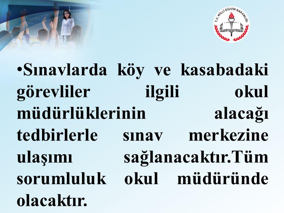 Sınavlarda köy ve kasabadaki görevliler ilgili okul müdürlüklerinin alacağı tedbirlerle sınav merkezine ulaşımı sağlanacaktır.Tüm sorumluluk okul müdüründe olacaktır.