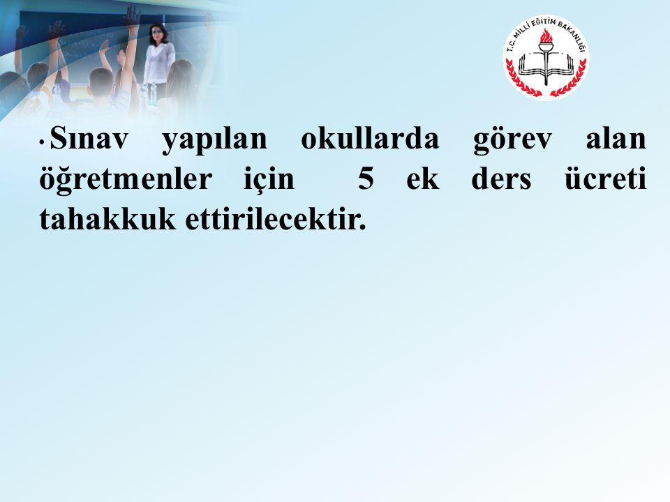Sınav yapılan okullarda görev alan öğretmenler için 5 ek ders ücreti tahakkuk ettirilecektir.