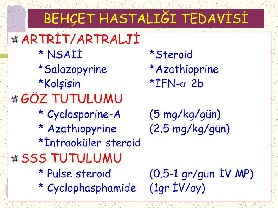 BEHÇET HASTALIĞI TEDAVİSİ ARTRİT/ARTRALJİ * NSAİİ*Steroid *Salazopyrine*Azathioprine *Kolşisin*İFN-  2b GÖZ TUTULUMU * Cyclosporine-A(5 mg/kg/gün) * Azathiopyrine (2.5 mg/kg/gün) *İntraoküler steroid SSS TUTULUMU * Pulse steroid (0.5-1 gr/gün İV MP) * Cyclophasphamide(1gr İV/ay)