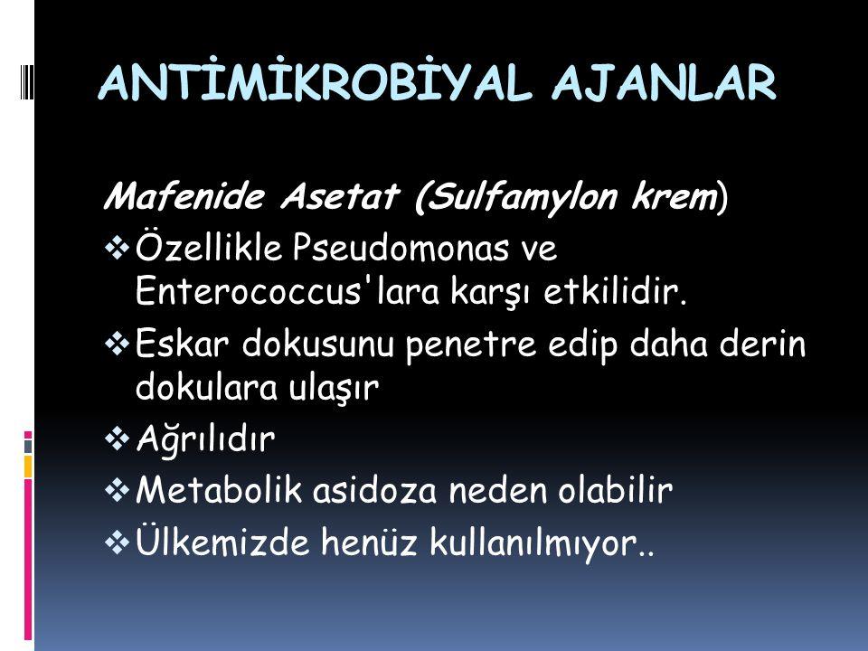 ANTİMİKROBİYAL AJANLAR Mafenide Asetat (Sulfamylon krem)  Özellikle Pseudomonas ve Enterococcus'lara karşı etkilidir.  Eskar dokusunu penetre edip d