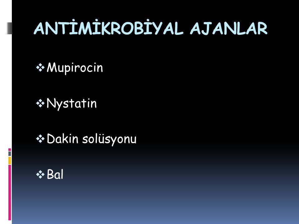ANTİMİKROBİYAL AJANLAR  Mupirocin  Nystatin  Dakin solüsyonu  Bal