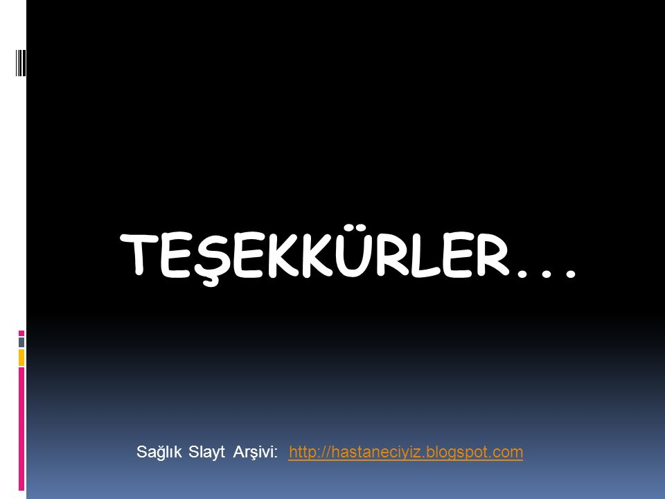 TEŞEKKÜRLER... SağlıkSlaytArşivi:http://hastaneciyiz.blogspot.com