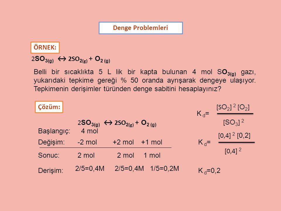 Denge Problemleri 2 SO 3(g) ↔ 2SO 2 (g) + O 2 (g) K d = [ SO 3 ] 2 [S O 2 ] 2 [ O 2 ] ÖRNEK: Belli bir sıcaklıkta 5 L lik bir kapta bulunan 4 mol SO 3