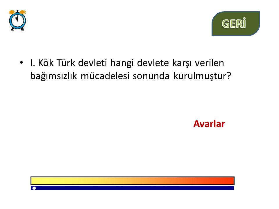 I. Kök Türk devleti hangi devlete karşı verilen bağımsızlık mücadelesi sonunda kurulmuştur? Avarlar