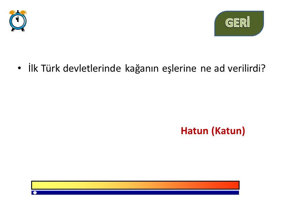 İlk Türk devletlerinde kağanın eşlerine ne ad verilirdi? Hatun (Katun)
