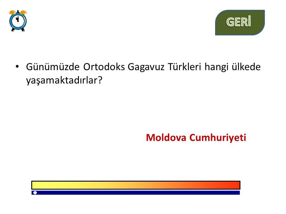Günümüzde Ortodoks Gagavuz Türkleri hangi ülkede yaşamaktadırlar? Moldova Cumhuriyeti