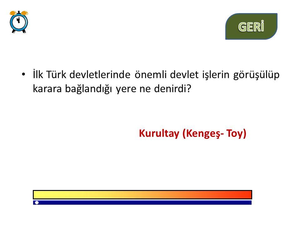 İlk Türk devletlerinde önemli devlet işlerin görüşülüp karara bağlandığı yere ne denirdi.