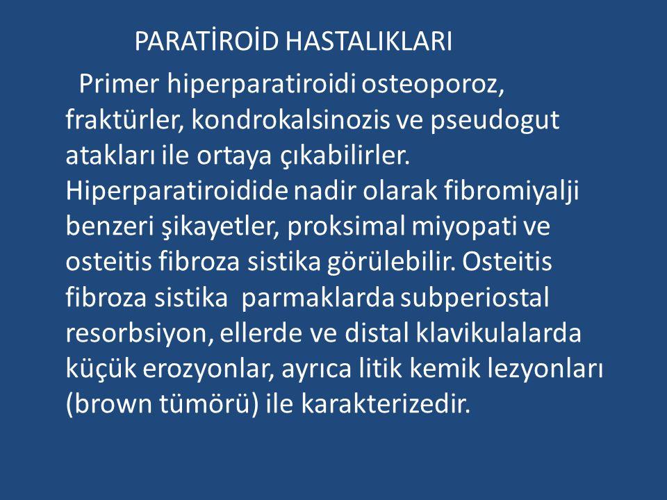PARATİROİD HASTALIKLARI Primer hiperparatiroidi osteoporoz, fraktürler, kondrokalsinozis ve pseudogut atakları ile ortaya çıkabilirler.