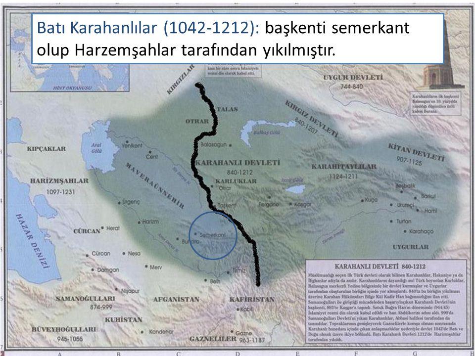 Batı Karahanlılar (1042-1212): başkenti semerkant olup Harzemşahlar tarafından yıkılmıştır.