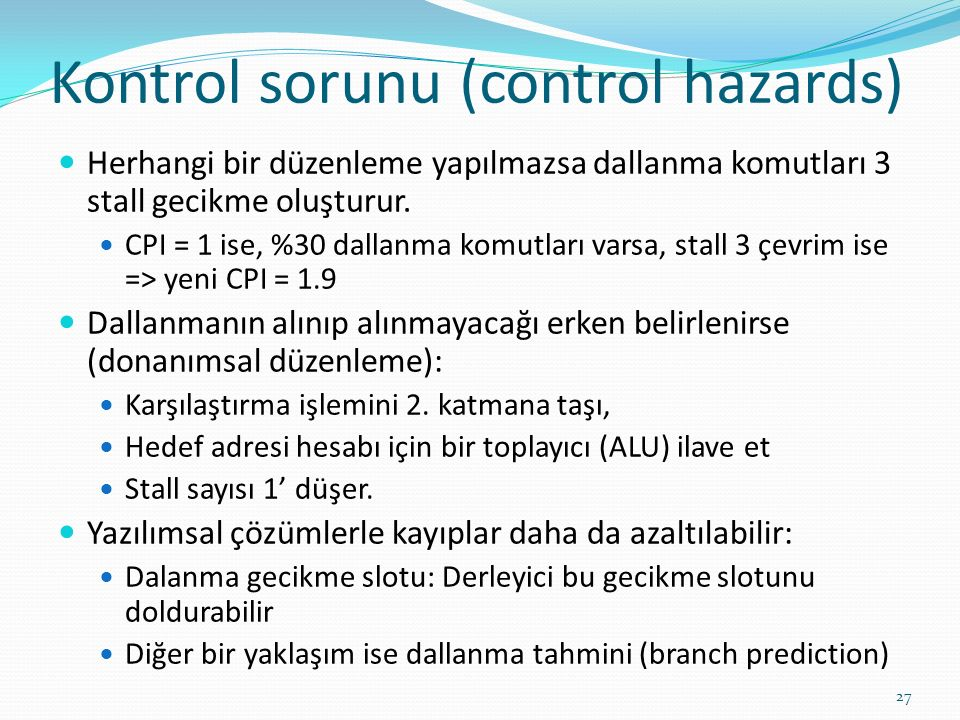 Kontrol sorunu (control hazards) Herhangi bir düzenleme yapılmazsa dallanma komutları 3 stall gecikme oluşturur. CPI = 1 ise, %30 dallanma komutları v