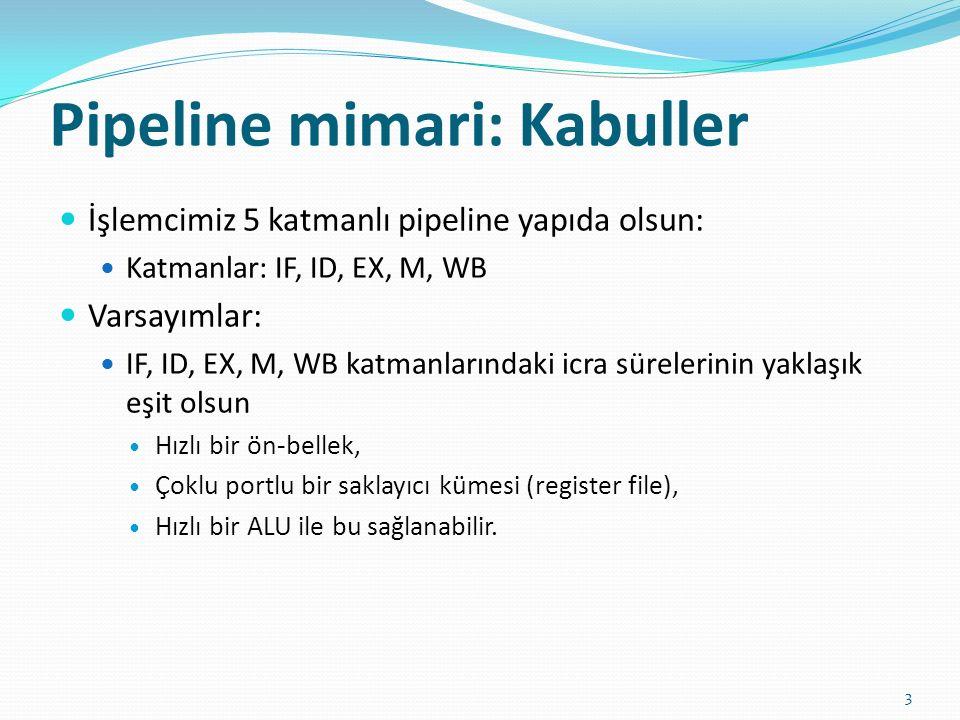 Pipeline mimari: Kabuller 3 İşlemcimiz 5 katmanlı pipeline yapıda olsun: Katmanlar: IF, ID, EX, M, WB Varsayımlar: IF, ID, EX, M, WB katmanlarındaki icra sürelerinin yaklaşık eşit olsun Hızlı bir ön-bellek, Çoklu portlu bir saklayıcı kümesi (register file), Hızlı bir ALU ile bu sağlanabilir.