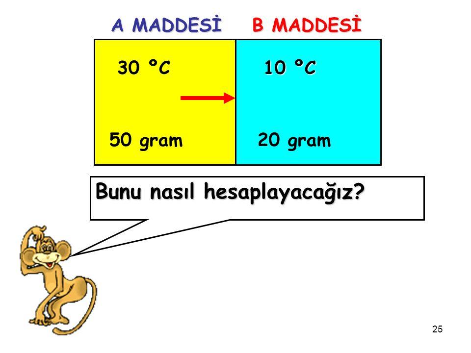 25 30 ºC 50 gram 10 ºC 20 gram A MADDESİ B MADDESİ Bunu nasıl hesaplayacağız
