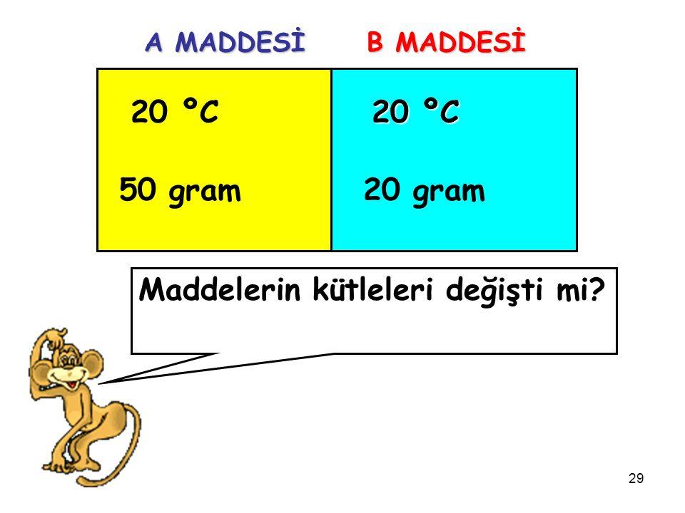 29 20 ºC 50 gram 20 ºC 20 gram A MADDESİ B MADDESİ Maddelerin kütleleri değişti mi