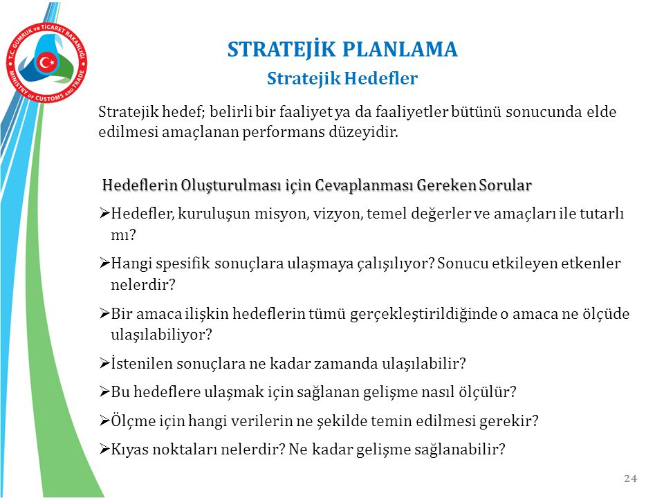 24 STRATEJİK PLANLAMA Stratejik Hedefler Stratejik hedef; belirli bir faaliyet ya da faaliyetler bütünü sonucunda elde edilmesi amaçlanan performans düzeyidir.