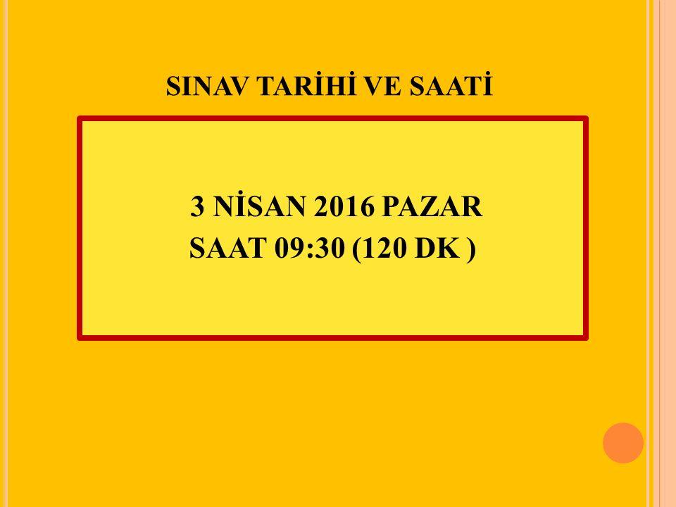 SINAV TARİHİ VE SAATİ 3 NİSAN 2016 PAZAR SAAT 09:30 (120 DK )
