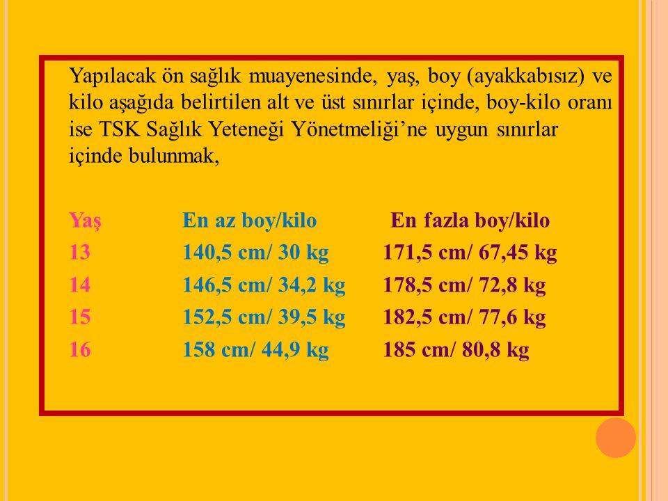 Yapılacak ön sağlık muayenesinde, yaş, boy (ayakkabısız) ve kilo aşağıda belirtilen alt ve üst sınırlar içinde, boy-kilo oranı ise TSK Sağlık Yeteneği