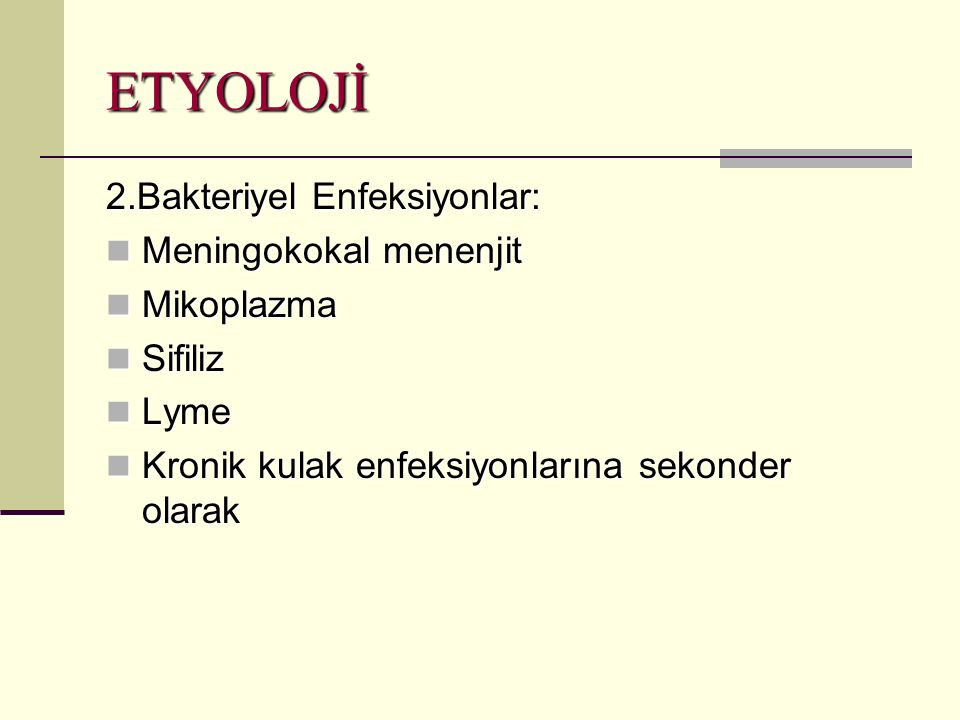 ETYOLOJİ 2.Bakteriyel Enfeksiyonlar: Meningokokal menenjit Meningokokal menenjit Mikoplazma Mikoplazma Sifiliz Sifiliz Lyme Lyme Kronik kulak enfeksiyonlarına sekonder olarak Kronik kulak enfeksiyonlarına sekonder olarak