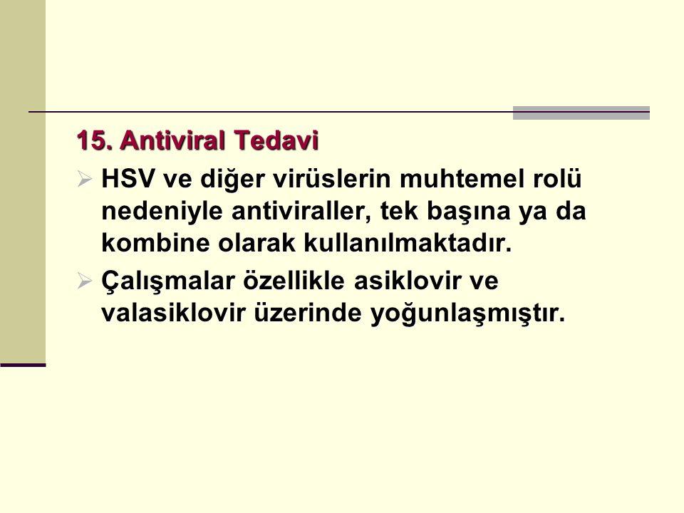 15. Antiviral Tedavi  HSV ve diğer virüslerin muhtemel rolü nedeniyle antiviraller, tek başına ya da kombine olarak kullanılmaktadır.  Çalışmalar öz