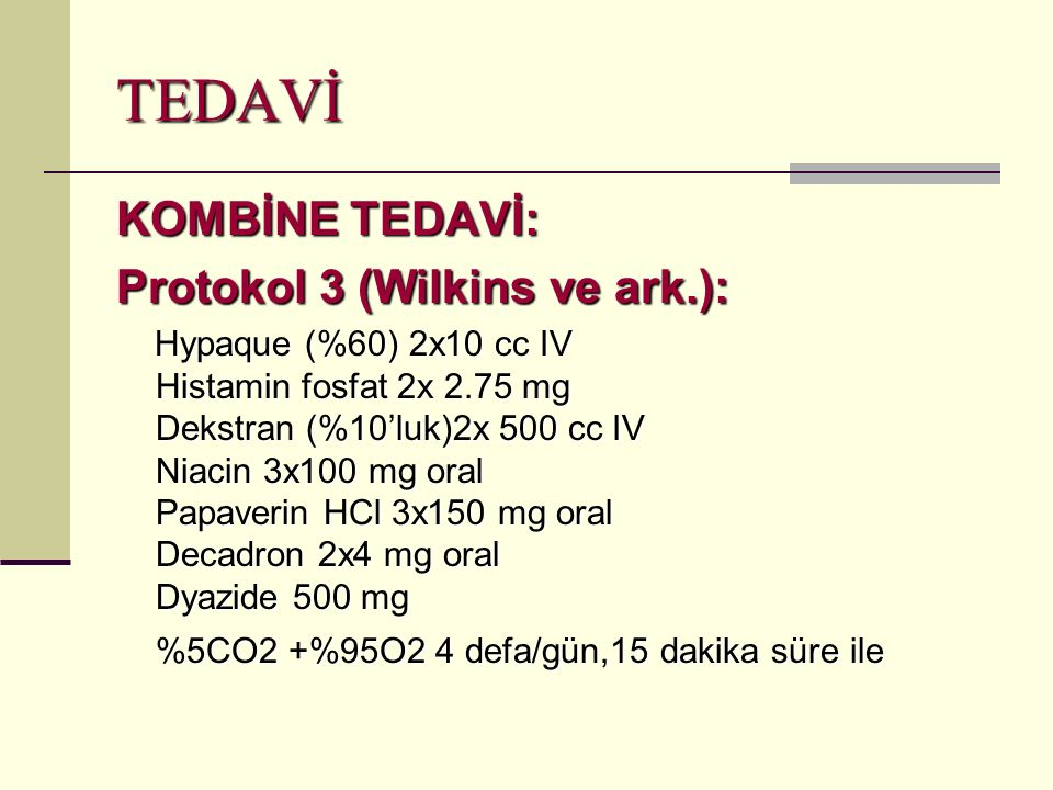TEDAVİ KOMBİNE TEDAVİ: Protokol 3 (Wilkins ve ark.): Hypaque (%60) 2x10 cc IV Histamin fosfat 2x 2.75 mg Dekstran (%10'luk)2x 500 cc IV Niacin 3x100 mg oral Papaverin HCl 3x150 mg oral Decadron 2x4 mg oral Dyazide 500 mg %5CO2 +%95O2 4 defa/gün,15 dakika süre ile Hypaque (%60) 2x10 cc IV Histamin fosfat 2x 2.75 mg Dekstran (%10'luk)2x 500 cc IV Niacin 3x100 mg oral Papaverin HCl 3x150 mg oral Decadron 2x4 mg oral Dyazide 500 mg %5CO2 +%95O2 4 defa/gün,15 dakika süre ile