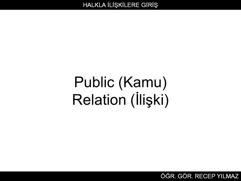 Public (Kamu) Relation (İlişki) HALKLA İLİŞKİLERE GİRİŞ ÖĞR. GÖR. RECEP YILMAZ