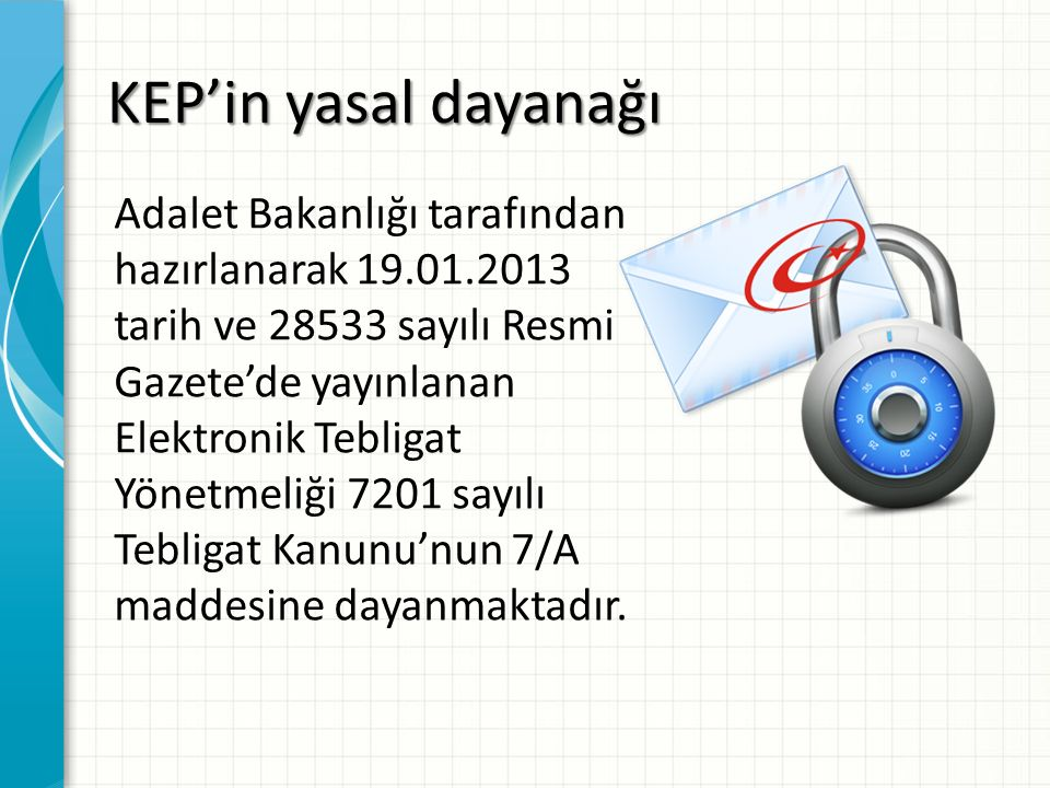 KEP'in yasal dayanağı Adalet Bakanlığı tarafından hazırlanarak 19.01.2013 tarih ve 28533 sayılı Resmi Gazete'de yayınlanan Elektronik Tebligat Yönetme