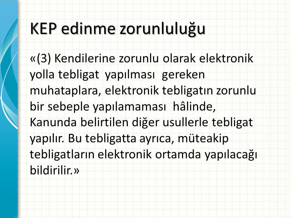 KEP edinme zorunluluğu «(3) Kendilerine zorunlu olarak elektronik yolla tebligat yapılması gereken muhataplara, elektronik tebligatın zorunlu bir sebe
