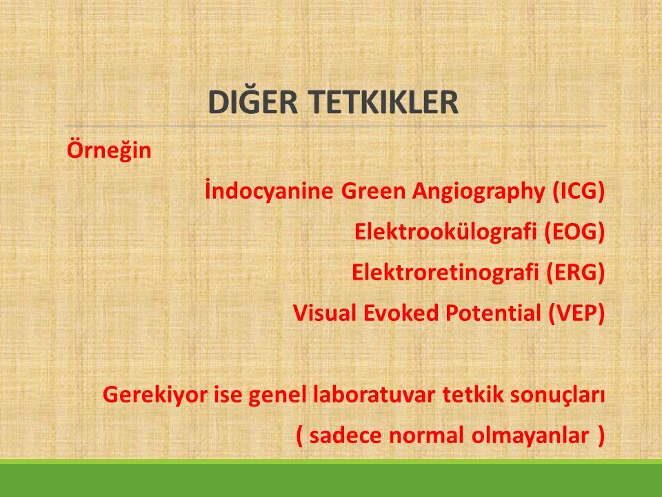DIĞER TETKIKLER Örneğin İndocyanine Green Angiography (ICG) Elektrookülografi (EOG) Elektroretinografi (ERG) Visual Evoked Potential (VEP) Gerekiyor ise genel laboratuvar tetkik sonuçları ( sadece normal olmayanlar )