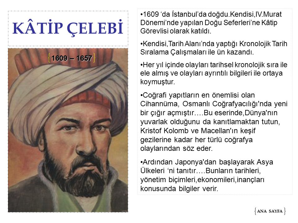 KÂTİP ÇELEBİ 1609 'da İstanbul'da doğdu.Kendisi,IV.Murat Dönemi'nde yapılan Doğu Seferleri'ne Kâtip Görevlisi olarak katıldı.