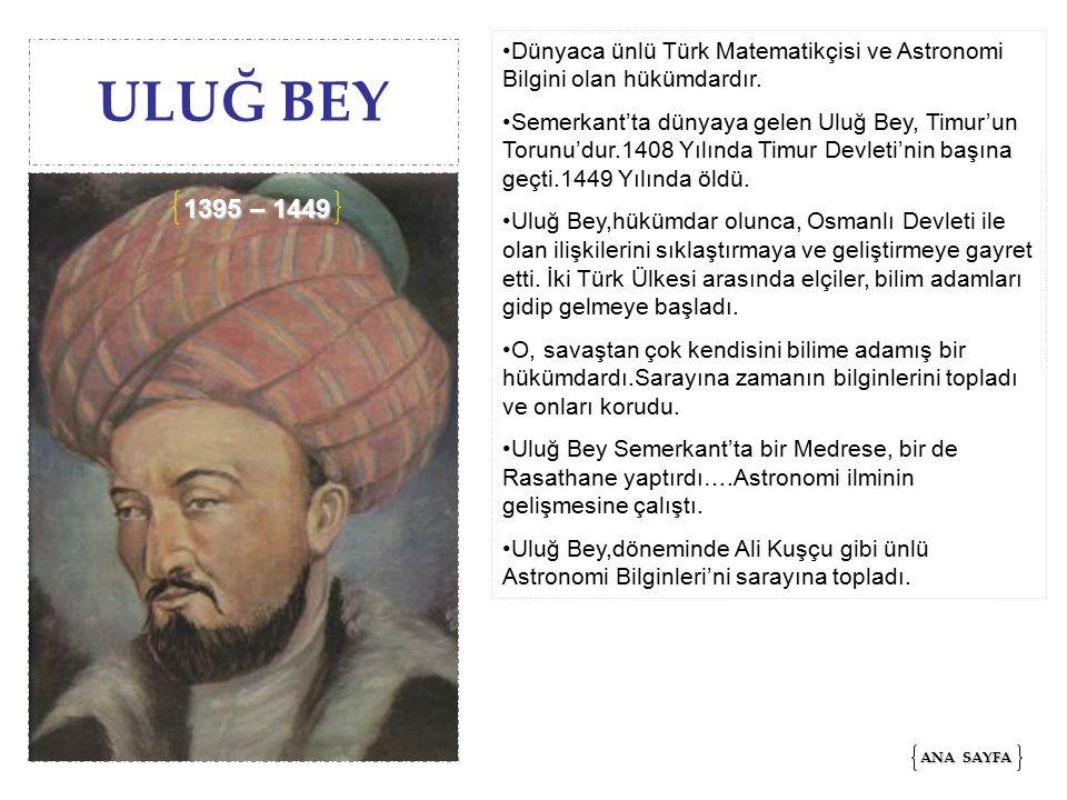 ULUĞ BEY Dünyaca ünlü Türk Matematikçisi ve Astronomi Bilgini olan hükümdardır.