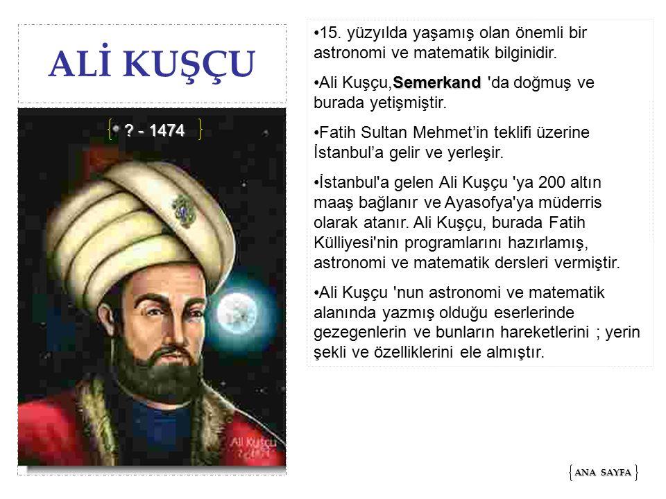 ALİ KUŞÇU 15.yüzyılda yaşamış olan önemli bir astronomi ve matematik bilginidir.