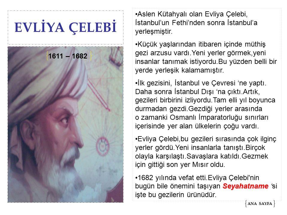 EVLİYA ÇELEBİ Aslen Kütahyalı olan Evliya Çelebi, İstanbul'un Fethi'nden sonra İstanbul'a yerleşmiştir.
