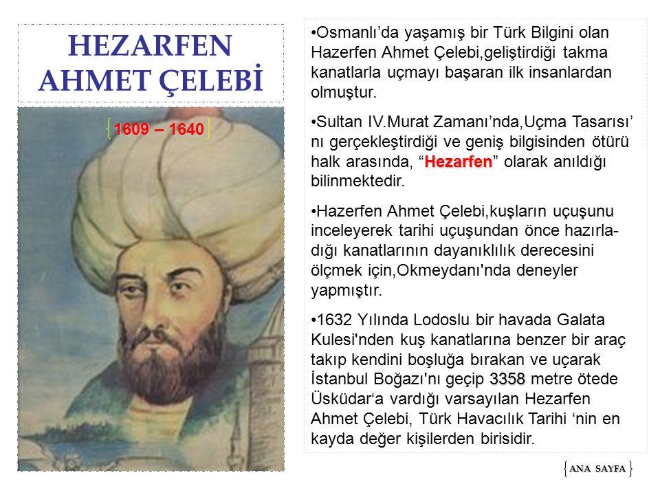 HEZARFEN AHMET ÇELEBİ Osmanlı'da yaşamış bir Türk Bilgini olan Hazerfen Ahmet Çelebi,geliştirdiği takma kanatlarla uçmayı başaran ilk insanlardan olmuştur.
