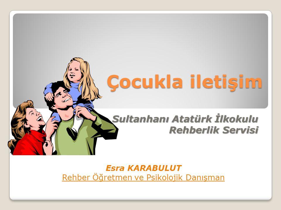 Çocukla iletişim Sultanhanı Atatürk İlkokulu Rehberlik Servisi Esra KARABULUT Rehber Öğretmen ve Psikolojik Danışman