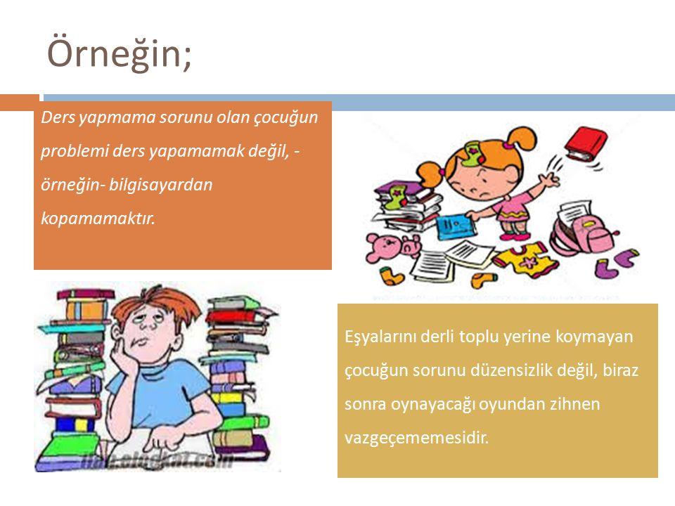 Örneğin; Ders yapmama sorunu olan çocuğun problemi ders yapamamak değil, - örneğin- bilgisayardan kopamamaktır.