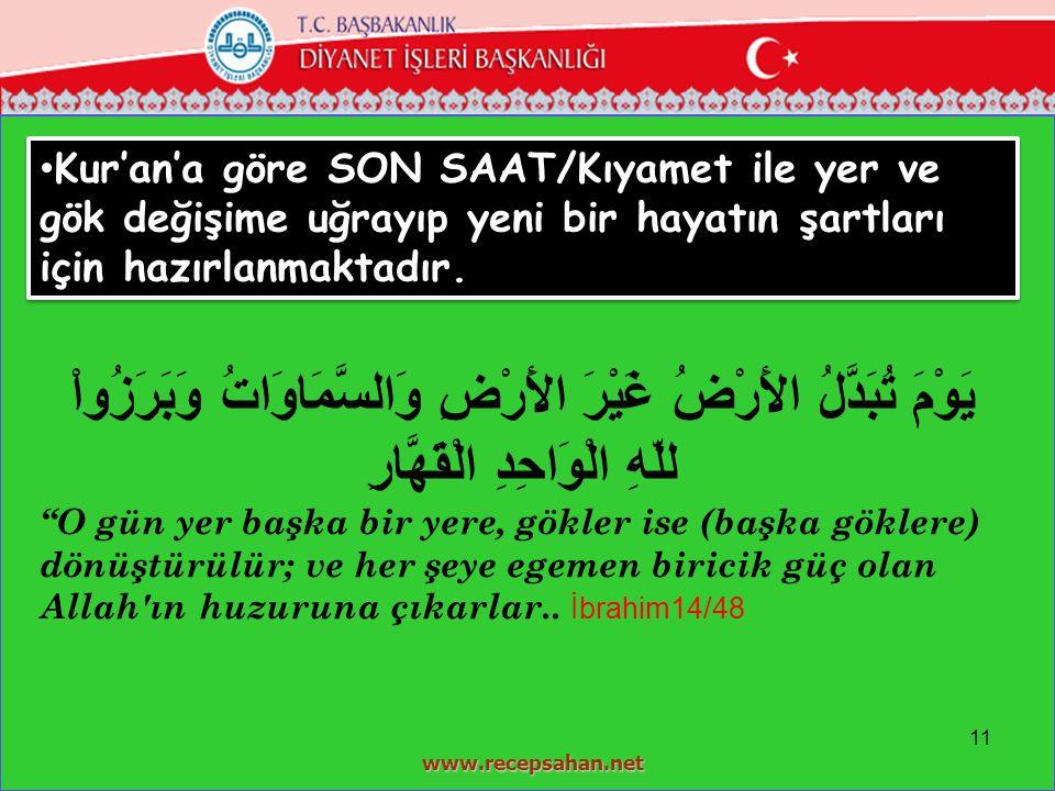 11 www.recepsahan.net Kur'an'a göre SON SAAT/Kıyamet ile yer ve gök değişime uğrayıp yeni bir hayatın şartları için hazırlanmaktadır. يَوْمَ تُبَدَّلُ