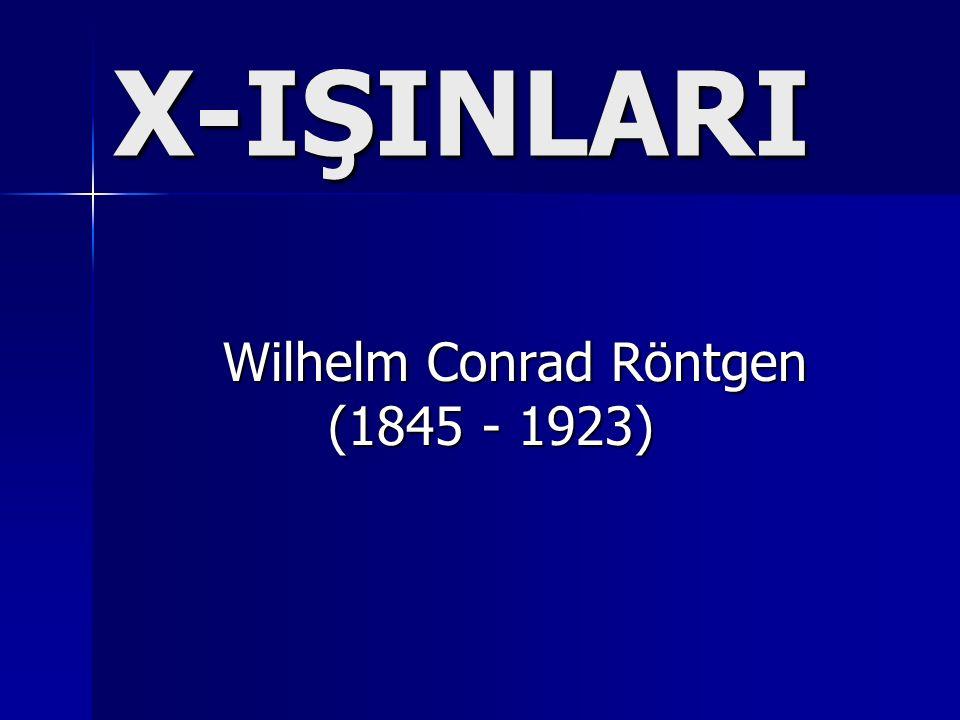 X-IŞINLARI Wilhelm Conrad Röntgen Wilhelm Conrad Röntgen (1845 - 1923) (1845 - 1923)