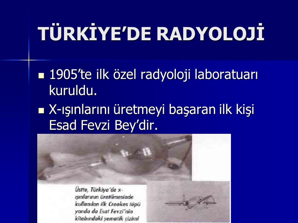 TÜRKİYE'DE RADYOLOJİ 1905'te ilk özel radyoloji laboratuarı kuruldu. 1905'te ilk özel radyoloji laboratuarı kuruldu. X-ışınlarını üretmeyi başaran ilk