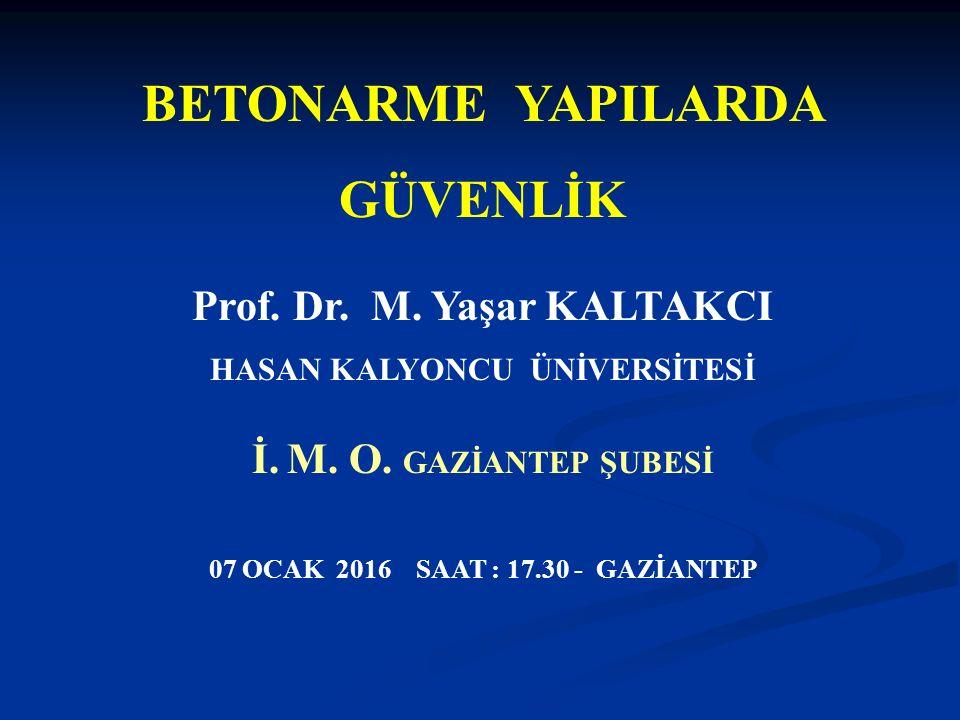 BETONARME YAPILARDA GÜVENLİK Prof. Dr. M. Yaşar KALTAKCI HASAN KALYONCU ÜNİVERSİTESİ İ. M. O. GAZİANTEP ŞUBESİ 07 OCAK 2016 SAAT : 17.30 - GAZİANTEP