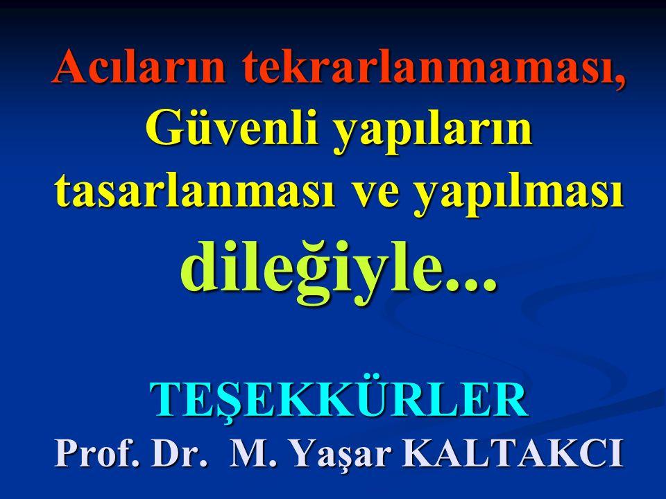 Acıların tekrarlanmaması, Güvenli yapıların tasarlanması ve yapılması dileğiyle... TEŞEKKÜRLER Prof. Dr. M. Yaşar KALTAKCI