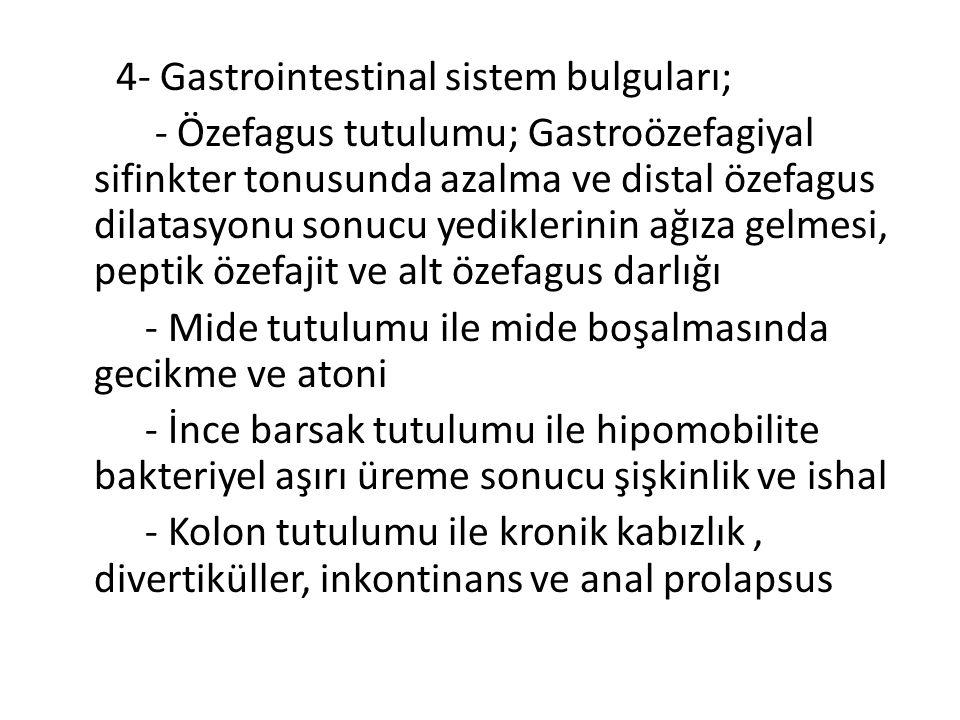 4- Gastrointestinal sistem bulguları; - Özefagus tutulumu; Gastroözefagiyal sifinkter tonusunda azalma ve distal özefagus dilatasyonu sonucu yediklerinin ağıza gelmesi, peptik özefajit ve alt özefagus darlığı - Mide tutulumu ile mide boşalmasında gecikme ve atoni - İnce barsak tutulumu ile hipomobilite bakteriyel aşırı üreme sonucu şişkinlik ve ishal - Kolon tutulumu ile kronik kabızlık, divertiküller, inkontinans ve anal prolapsus