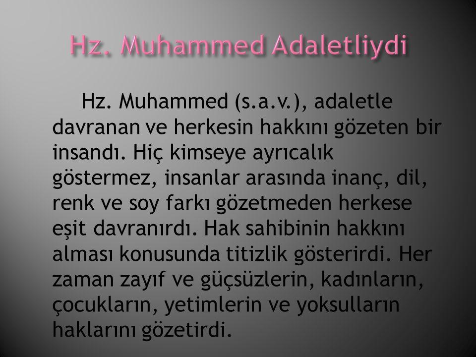 Hz. Muhammed (s.a.v.), adaletle davranan ve herkesin hakkını gözeten bir insandı. Hiç kimseye ayrıcalık göstermez, insanlar arasında inanç, dil, renk