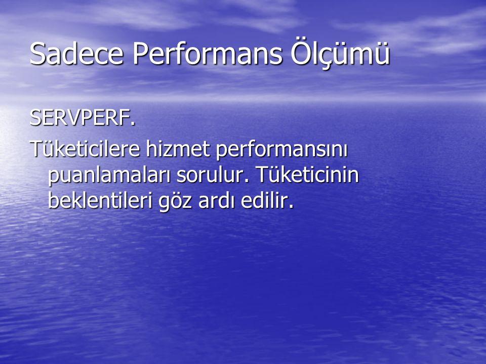 Sadece Performans Ölçümü SERVPERF.Tüketicilere hizmet performansını puanlamaları sorulur.