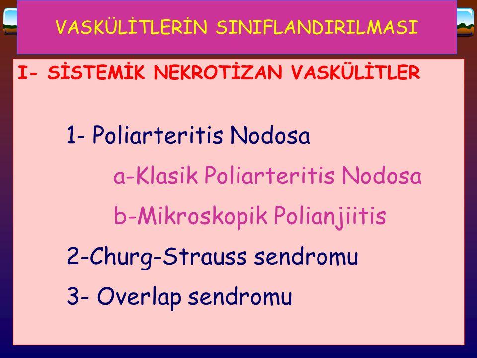 VASKÜLİTLERİN SINIFLANDIRILMASI I- SİSTEMİK NEKROTİZAN VASKÜLİTLER 1- Poliarteritis Nodosa a-Klasik Poliarteritis Nodosa b-Mikroskopik Polianjiitis 2-